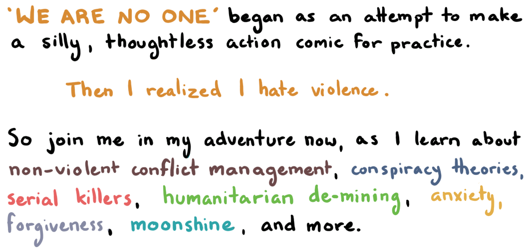 """We Are No One"" began as an attempt to make a silly, thoughtless action comic for practice. Then I realized I hate violence. So join me in my adventure now, as I learn about non-violent conflict management, conspiracy theories, serial killers, humanitarian de-mining, anxiety, forgiveness, moonshine and more."